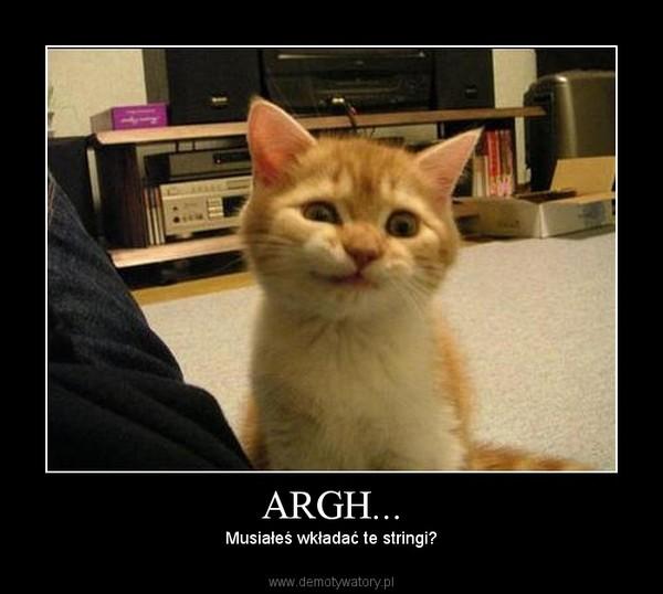ARGH... – Musiałeś wkładać te stringi?