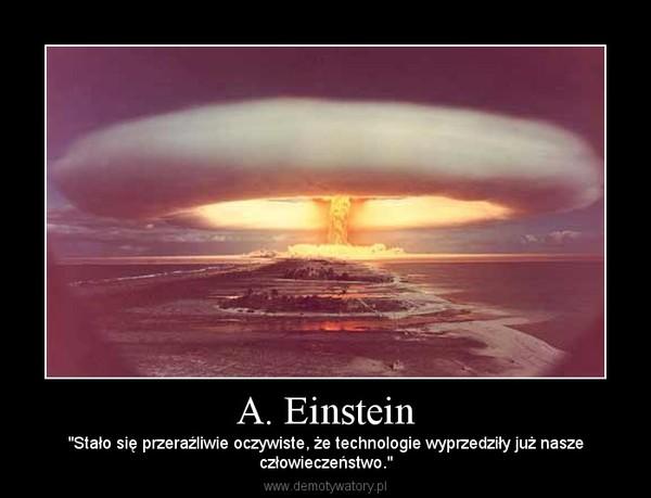 """A. Einstein – """"Stało się przeraźliwie oczywiste, że technologie wyprzedziły już naszeczłowieczeństwo."""""""