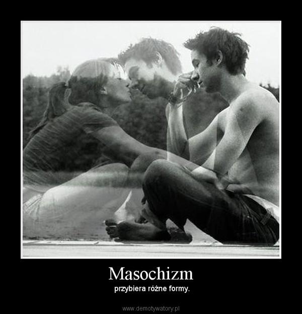 Masochizm –  przybiera różne formy.