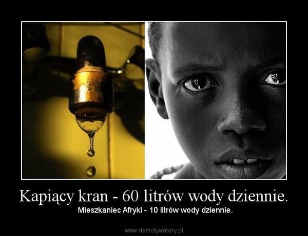 Kapiący kran - 60 litrów wody dziennie. –  Mieszkaniec Afryki - 10 litrów wody dziennie.