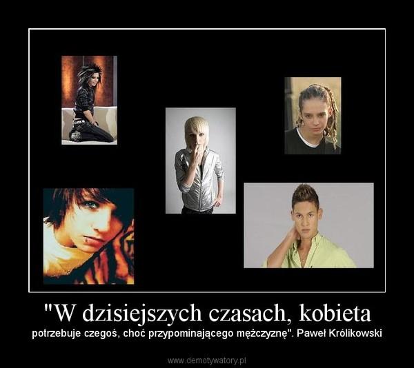 """""""W dzisiejszych czasach, kobieta – potrzebuje czegoś, choć przypominającego mężczyznę"""". Paweł Królikowski"""