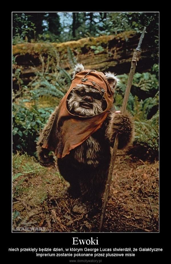 Ewoki – niech przeklęty będzie dzień, w którym George Lucas stwierdził, że GalaktyczneImprerium zostanie pokonane przez pluszowe misie