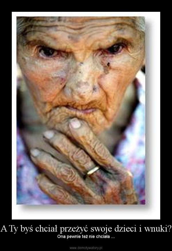 A Ty byś chciał przeżyć swoje dzieci i wnuki? –  Ona pewnie też nie chciała ...