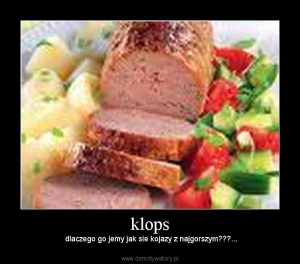 klops –  dlaczego go jemy jak sie kojazy z najgorszym???...