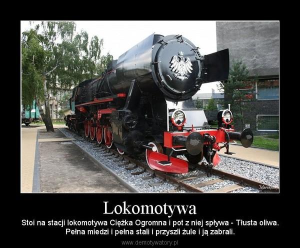 Lokomotywa – Stoi na stacji lokomotywa Ciężka Ogromna i pot z niej spływa - Tłusta oliwa.Pełna miedzi i pełna stali i przyszli żule i ją zabrali.