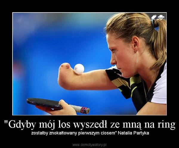 """""""Gdyby mój los wyszedł ze mną na ring –  zostałby znokałtowany pierwszym ciosem"""" Natalia Partyka"""