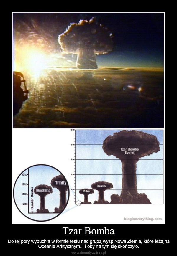 Tzar Bomba – Do tej pory wybuchła w formie testu nad grupą wysp Nowa Ziemia, które leżą na Oceanie Arktycznym...