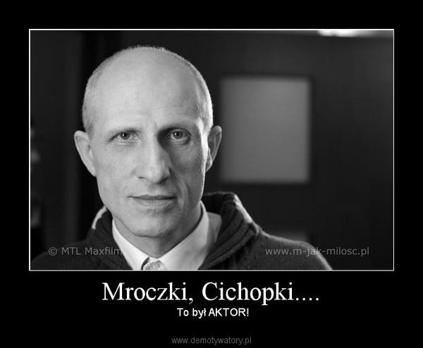 Mroczki, Cichopki.... –  To był AKTOR!