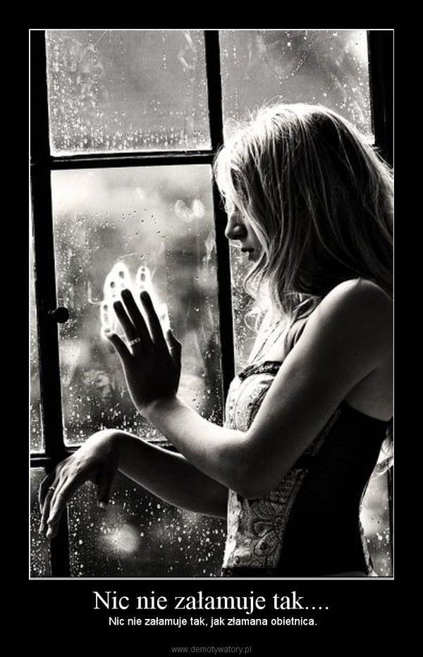 Nic nie załamuje tak.... –  Nic nie załamuje tak, jak złamana obietnica.