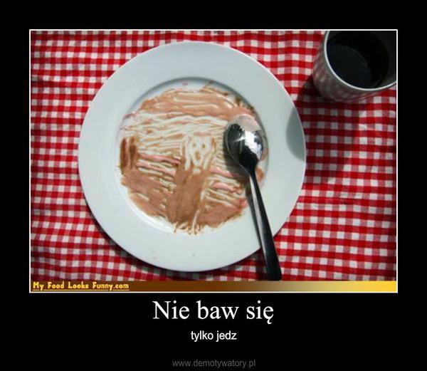 Nie baw się – tylko jedz