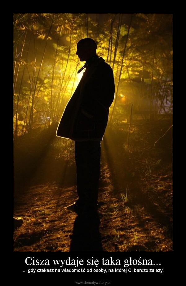 Cisza wydaje się taka głośna... – ... gdy czekasz na wiadomość od osoby, na której Ci bardzo zależy.