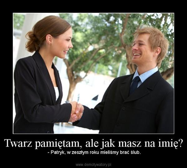 Twarz pamiętam, ale jak masz na imię? –  - Patryk, w zeszłym roku mieliśmy brać ślub.
