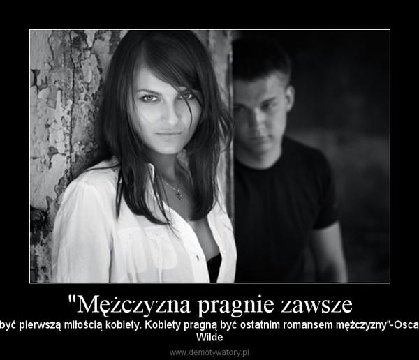 """""""Mężczyzna pragnie zawsze –  być pierwszą miłością kobiety. Kobiety pragną być ostatnim romansem mężczyzny""""-OscarWilde"""