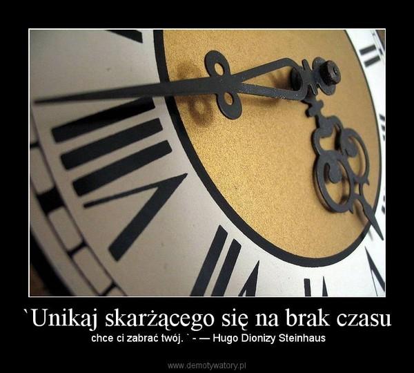 `Unikaj skarżącego się na brak czasu –  chce ci zabrać twój. ` - — Hugo Dionizy Steinhaus