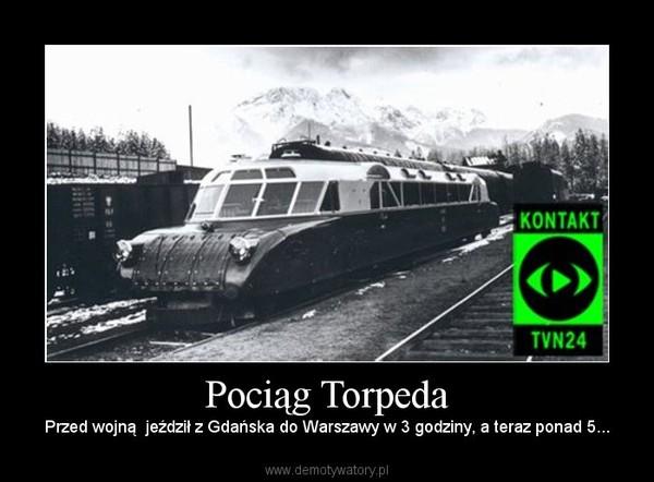 Pociąg Torpeda – Przed wojną  jeździł z Gdańska do Warszawy w 3 godziny, a teraz ponad 5...