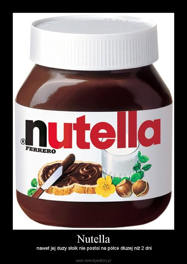 Nutella –  nawet jej duzy słoik nie postoi na półce dłuzej niż 2 dni