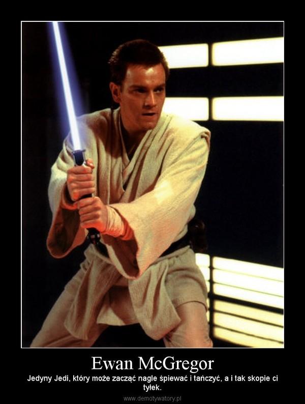 Ewan McGregor – Jedyny Jedi, który może zacząć nagle śpiewać i tańczyć, a i tak skopie cityłek.