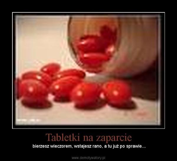 Tabletki na zaparcie –  bierzesz wieczorem, wstajesz rano, a tu już po sprawie...