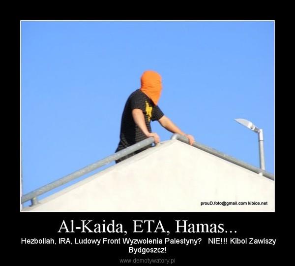 Al-Kaida, ETA, Hamas... –  Hezbollah, IRA, Ludowy Front Wyzwolenia Palestyny?   NIE!!! Kibol ZawiszyBydgoszcz!