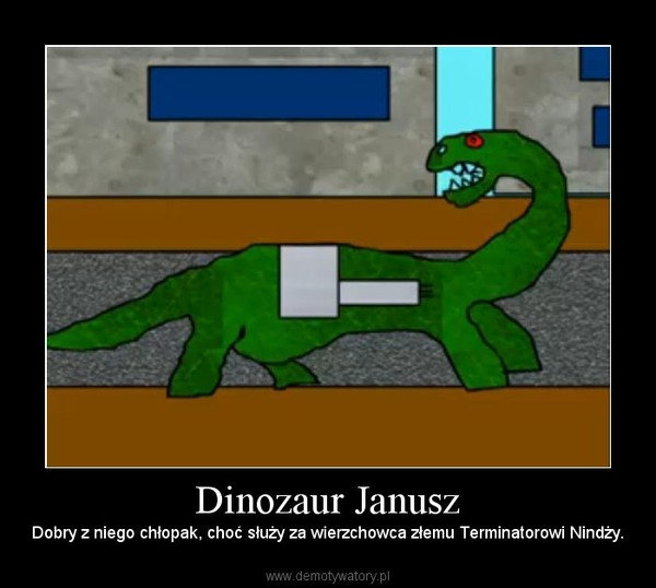 Dinozaur Janusz – Dobry z niego chłopak, choć służy za wierzchowca złemu Terminatorowi Nindży.