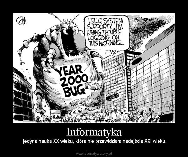 Informatyka –  jedyna nauka XX wieku, która nie przewidziała nadejścia XXI wieku.