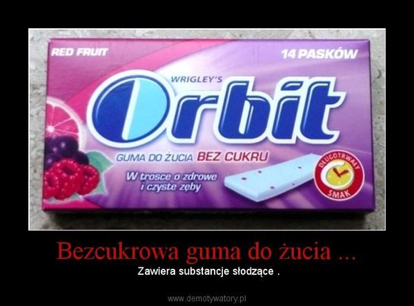 Bezcukrowa guma do żucia ... –  Zawiera substancje słodzące .