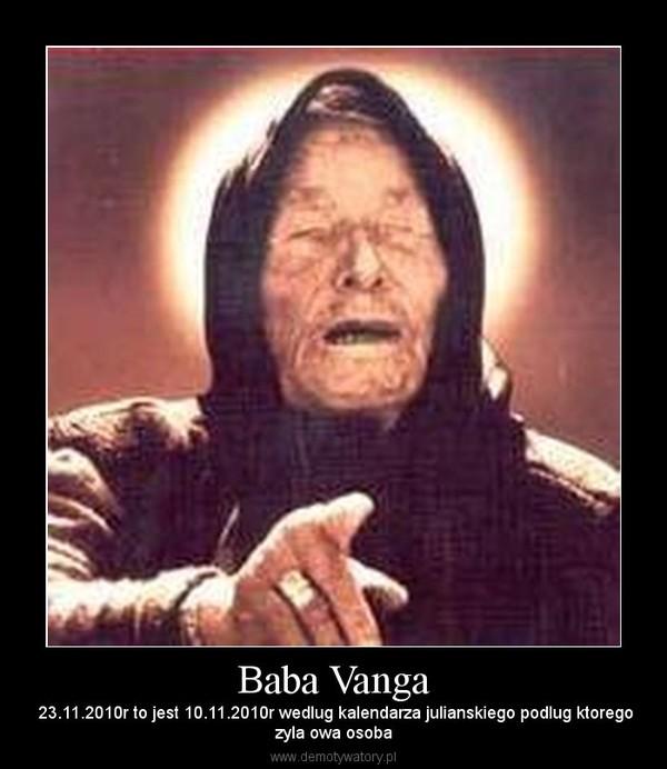 Baba Vanga –  23.11.2010r to jest 10.11.2010r wedlug kalendarza julianskiego podlug ktoregozyla owa osoba