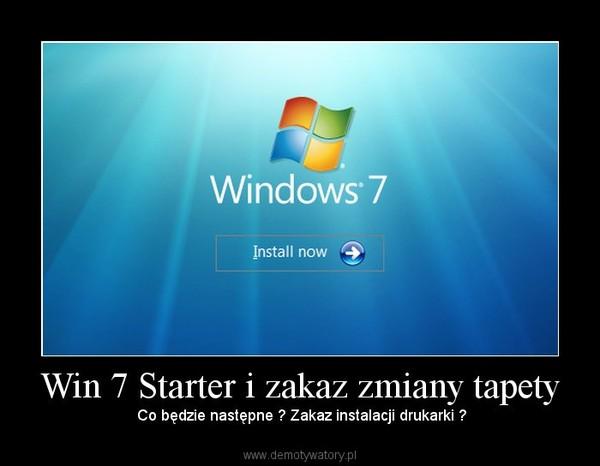Win 7 Starter i zakaz zmiany tapety – Co będzie następne   Zakaz instalacji  drukarki   cd192780232