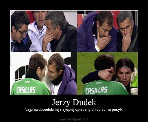 Jerzy Dudek –  Najprawdopodobniej najlepiej opłacany chłopiec na posyłki.