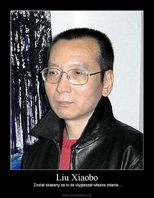 Liu Xiaobo –  Został skazany za to że wygłaszał własne zdanie...