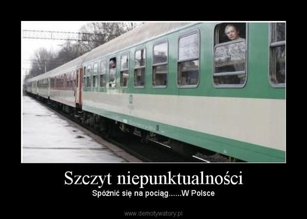 Szczyt niepunktualności – Spóźnić się na pociąg......W Polsce