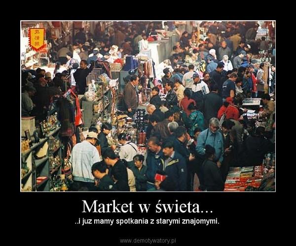 Market w świeta... – ..i juz mamy spotkania z starymi znajomymi.