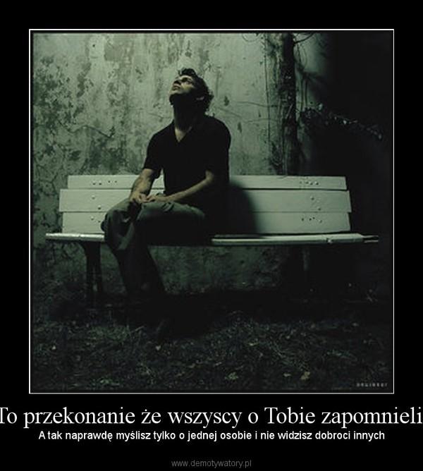 To przekonanie że wszyscy o Tobie zapomnieli, – A tak naprawdę myślisz tylko o jednej osobie i nie widzisz dobroci innych