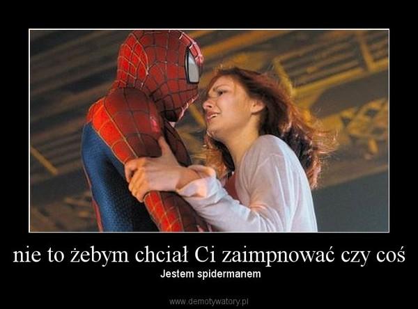nie to żebym chciał Ci zaimpnować czy coś – Jestem spidermanem