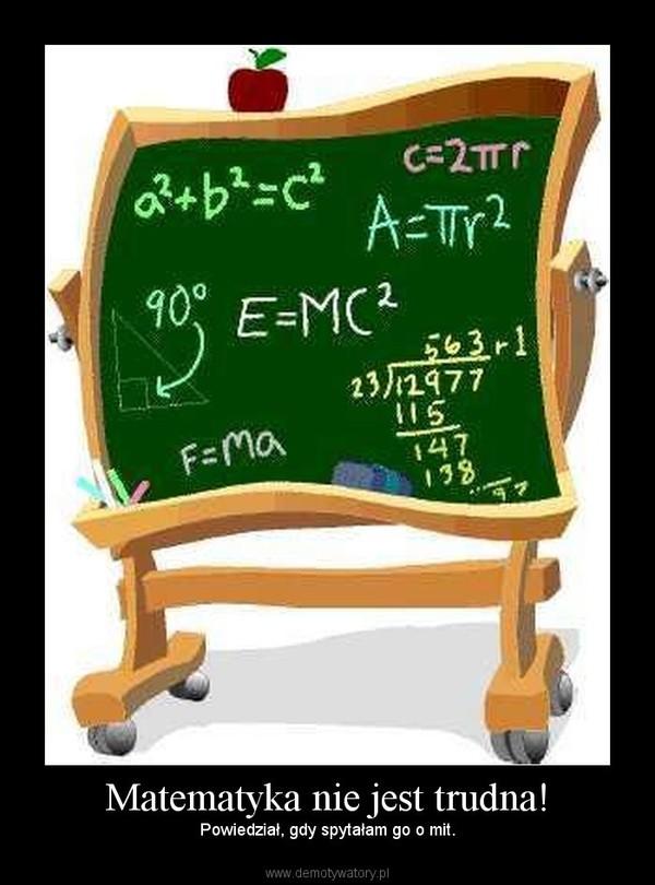 Matematyka nie jest trudna! – Powiedział, gdy spytałam go o mit.