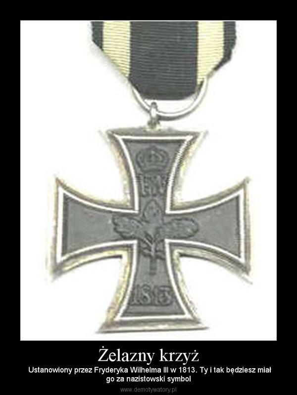 Żelazny krzyż – Ustanowiony przez Fryderyka Wilhelma III w 1813. Ty i tak będziesz miałgo za nazistowski symbol
