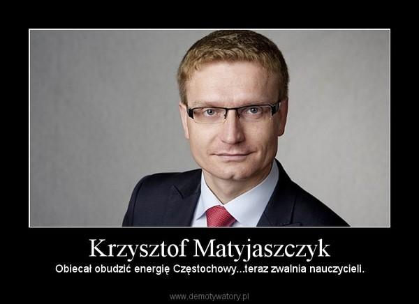 Krzysztof Matyjaszczyk – Obiecał obudzić energię Częstochowy...teraz zwalnia nauczycieli.