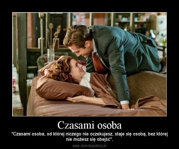 """Czasami osoba – """"Czasami osoba, od której niczego nie oczekujesz, staje się osobą, bez którejnie możesz się obejść""""."""