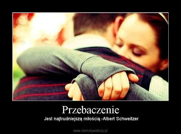 Przebaczenie – Jest najtrudniejszą miłością.-Albert Schweitzer