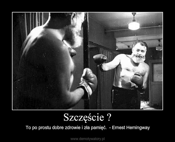 Szczęście ? – To po prostu dobre zdrowie i zła pamięć.  - Ernest Hemingway
