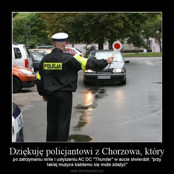 """Dziękuję policjantowi z Chorzowa, który – po zatrzymaniu mnie i usłyszeniu AC DC """"Thunder"""" w aucie stwierdził: """"przytakiej muzyce każdemu się może zdażyć"""""""
