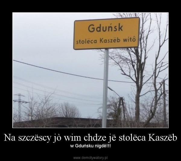 Na szczëscy jò wim chdze jë stolëca Kaszëb – w Gduńsku nigdë!!!