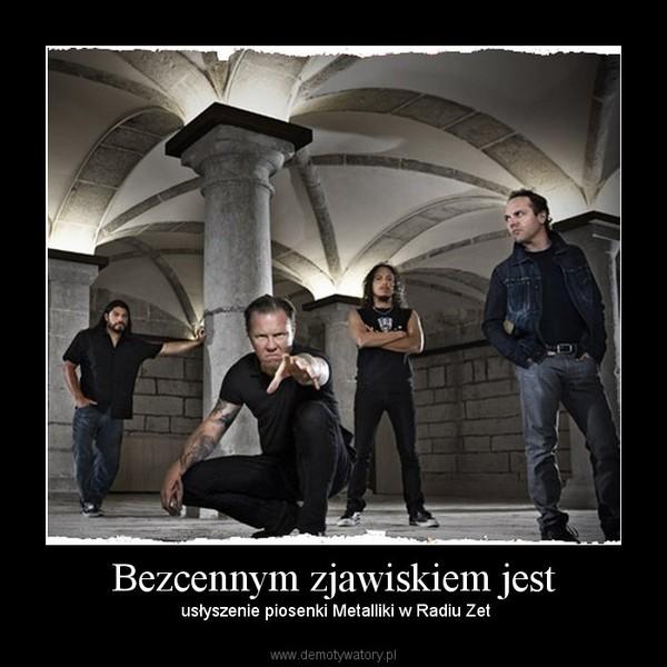 Bezcennym zjawiskiem jest – usłyszenie piosenki Metalliki w Radiu Zet