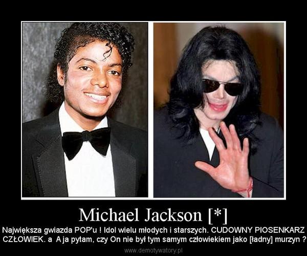 Michael Jackson [*] – Największa gwiazda POP'u ! Idol wielu młodych i starszych. CUDOWNY PIOSENKARZI CZŁOWIEK. a  A ja pytam, czy On nie był tym samym człowiekiem jako [ładny] murzyn ?.