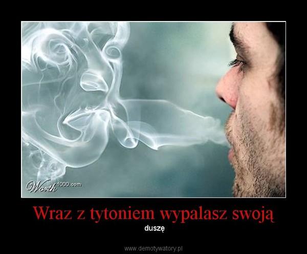 Wraz z tytoniem wypalasz swoją – duszę