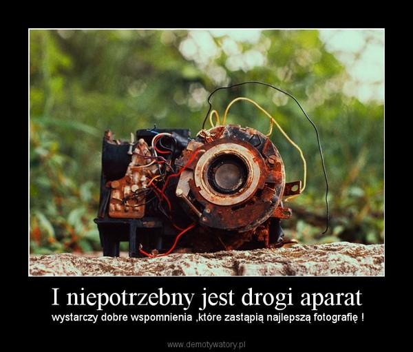 I niepotrzebny jest drogi aparat – wystarczy dobre wspomnienia ,które zastąpią najlepszą fotografię !