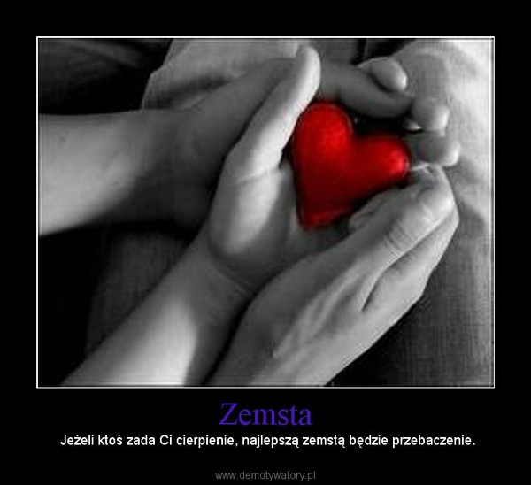 Zemsta – Jeżeli ktoś zada Ci cierpienie, najlepszą zemstą będzie przebaczenie.