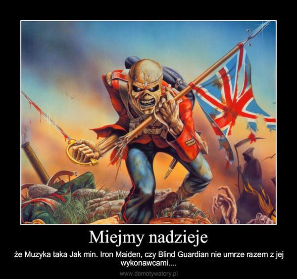 Miejmy nadzieje – że Muzyka taka Jak min. Iron Maiden, czy Blind Guardian nie umrze razem z jej wykonawcami....