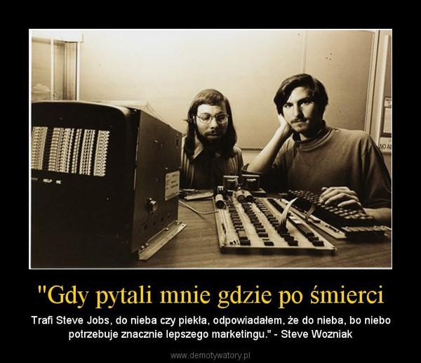 ''Gdy pytali mnie gdzie po śmierci – Trafi Steve Jobs, do nieba czy piekła, odpowiadałem, że do nieba, bo niebo potrzebuje znacznie lepszego marketingu.'' - Steve Wozniak