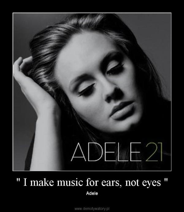 """"""" I make music for ears, not eyes """" – Adele"""